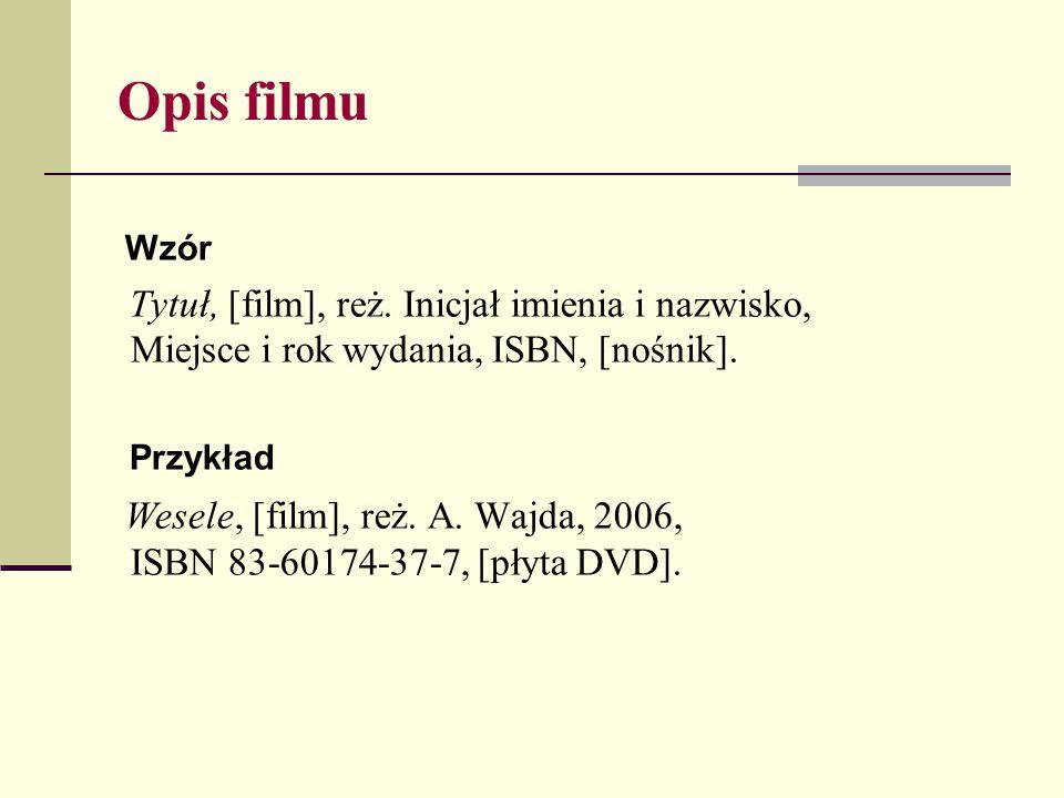 Opis filmu Wzór. Tytuł, [film], reż. Inicjał imienia i nazwisko, Miejsce i rok wydania, ISBN, [nośnik].